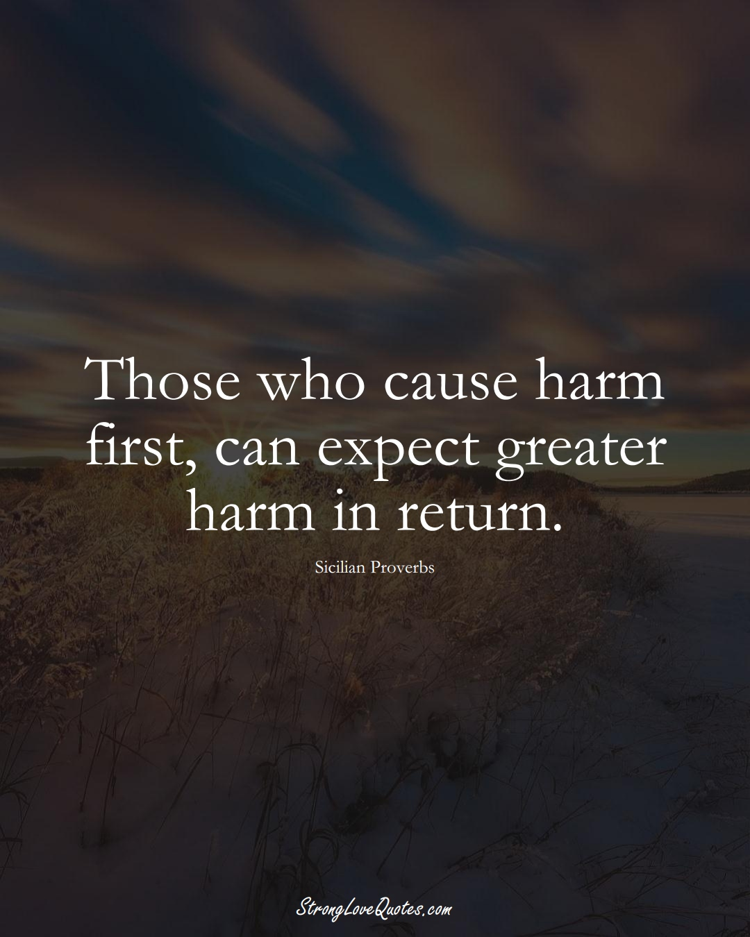 Those who cause harm first, can expect greater harm in return. (Sicilian Sayings);  #EuropeanSayings