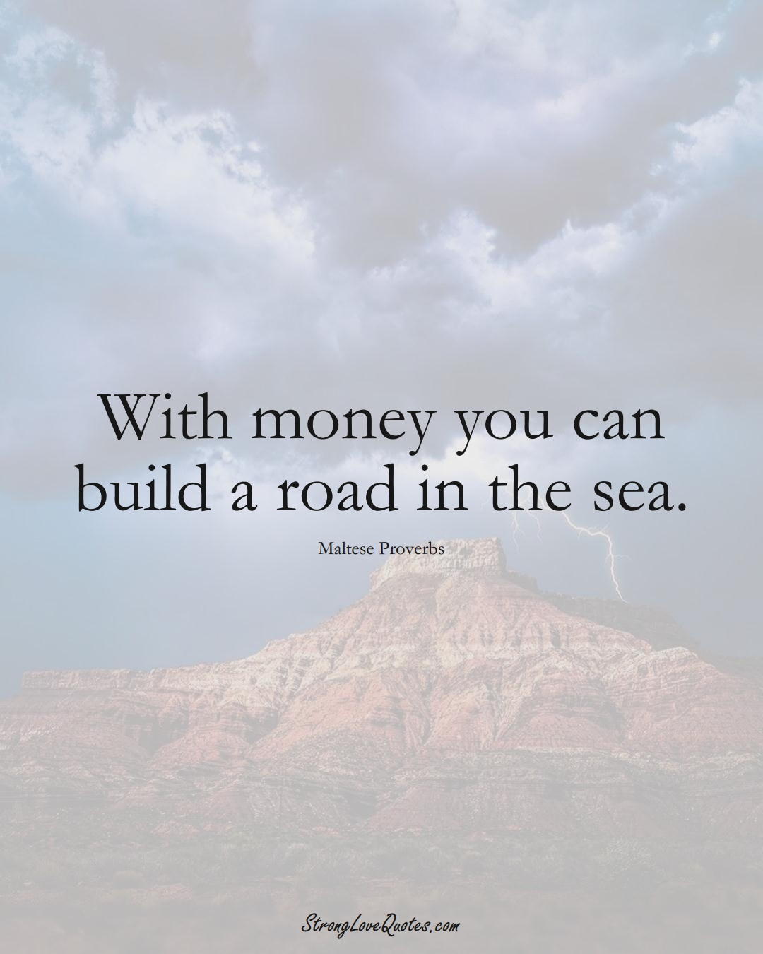 With money you can build a road in the sea. (Maltese Sayings);  #EuropeanSayings