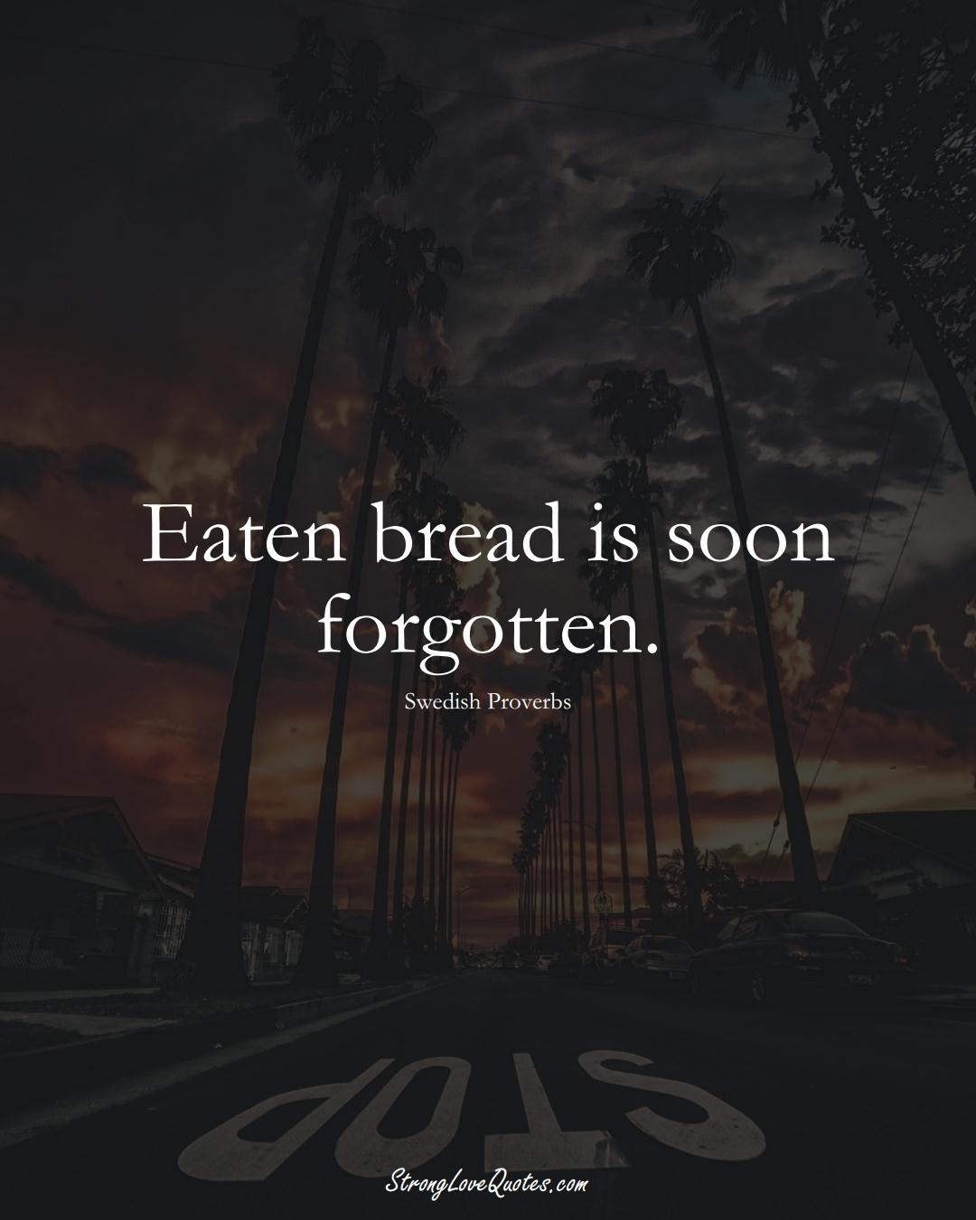 Eaten bread is soon forgotten. (Swedish Sayings);  #EuropeanSayings