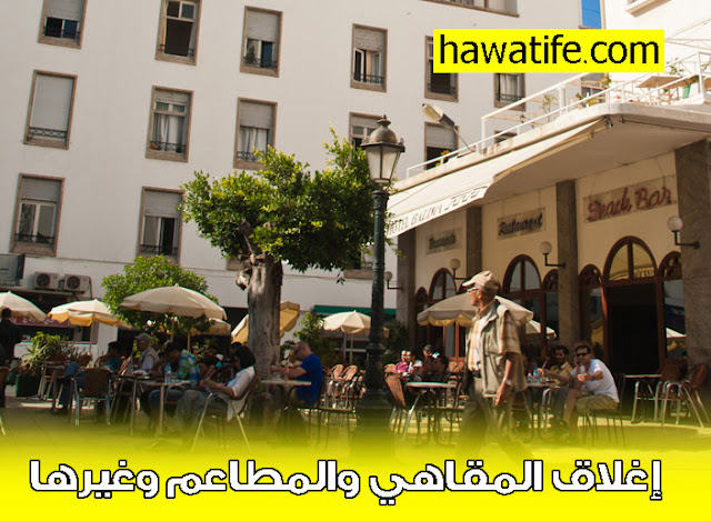 إغلاق المقاهي والمطاعم وغيرها بالمملكة المغربية احترازا من كورونا