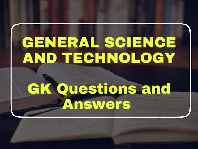 GENERAL SCIENCE AND TECHNOLOGY GK Questions and Answers