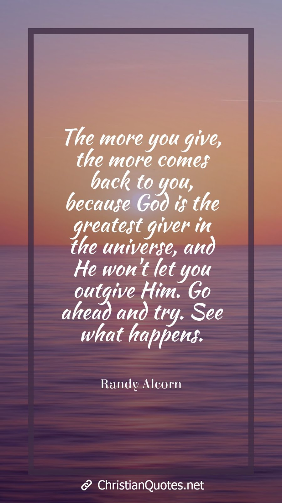 The more you give, the more comes back to you, because God is the greatest giver in the universe, and He won't let you outgive Him. Go ahead and try. See what happens.