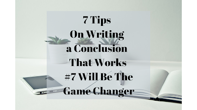 7 Tips On Writing A Conclusion That Works #7 Will Be The Game Changer