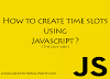 How To Create Time Slots in Javascript/ React/ Angular ?