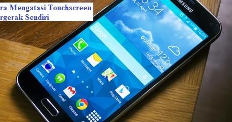 Cara Mengatasi Touchscreen Bergerak Sendiri Dengan Mudah ...
