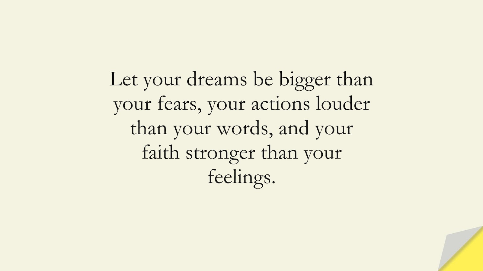Let your dreams be bigger than your fears, your actions louder than your words, and your faith stronger than your feelings.FALSE