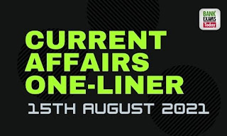 Current Affairs One-Liner: 15th August 2021