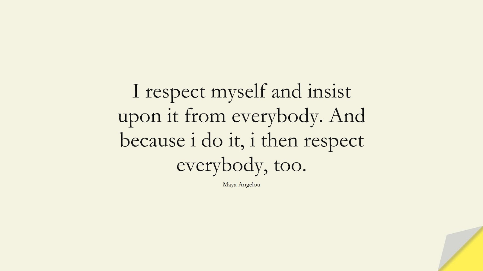 I respect myself and insist upon it from everybody. And because i do it, i then respect everybody, too. (Maya Angelou);  #LoveYourselfQuotes