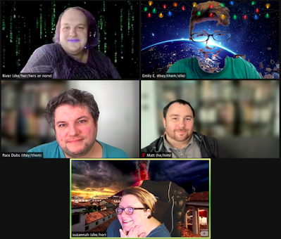 ID: A screenshot of a 5-person zoom shows from top left to bottom right: 1-a white fat transgender woman wearing a purple and black blouse, bright pastel purple lipstick and purple hair. She is wearing a headset and her background shows green code like in the Matrix. Her name plate reads: River (she/her/hers or none). 2-a white nonbinary trans person with a green t-shirt and visible blue glasses, blue eyes, and a smile emerging from the outerspace view of a night on earth background with a colorful string of lights at the top.  Their nameplate reads: Emily E (they/them/elle). 3-Pace is an enby, their screen's name says Pace Dubs (they/them). They are wearing a blue knitted shirt, sporting a five o'clock shadow, and disheveled charcoal hair. The background is blurry. They have a delighted smile. 4-a white cisgay man offset to the left of his camera with dark hair and light facial hair wears a grey polo and dark gray zip hoodie and sits on a gray couch with a blurred background.  His nameplate reads Matt (he/him). 5-a white nonconforming woman with dark glasses holds her face in her hands and smiles adoringly at the camera.  She wears a blue-gray shirt and sits in a tall black office chair with a volcano erupting in the background.  Her nameplate reads suzannah (she/her).