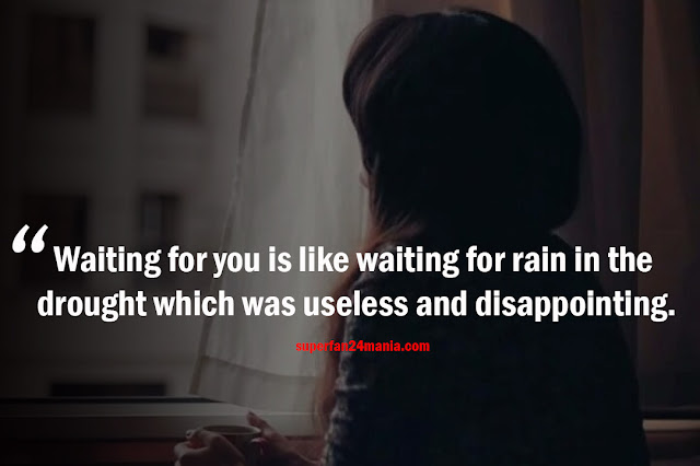 Waiting for you is like waiting for rain in the drought which was useless and disappointing.