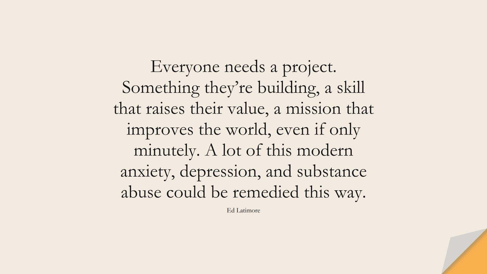 Everyone needs a project. Something they're building, a skill that raises their value, a mission that improves the world, even if only minutely. A lot of this modern anxiety, depression, and substance abuse could be remedied this way. (Ed Latimore);  #DepressionQuotes