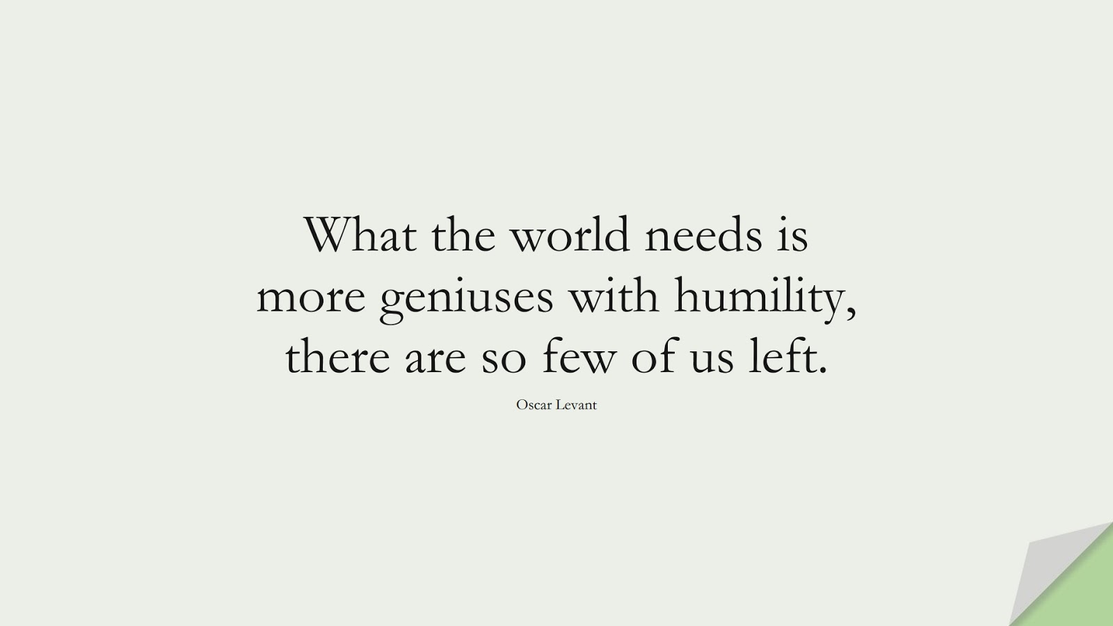 What the world needs is more geniuses with humility, there are so few of us left. (Oscar Levant);  #SelfEsteemQuotes