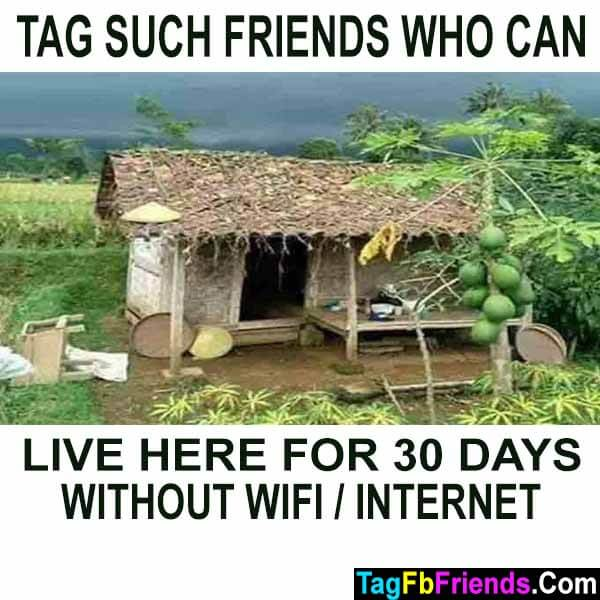 Tag such friends who can live without wifi internet