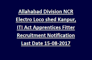 Allahabad Division NCR Electric Loco shed Kanpur, ITI Act Apprentices Fitter Recruitment Notification Last Date 15-08-2017