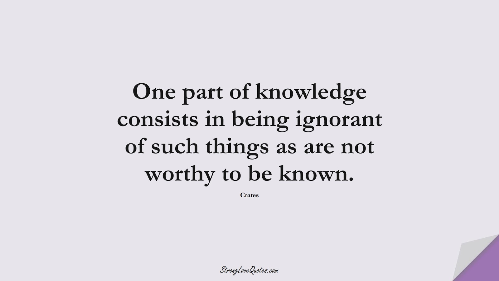 One part of knowledge consists in being ignorant of such things as are not worthy to be known. (Crates);  #KnowledgeQuotes
