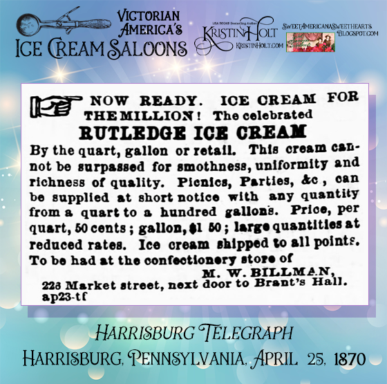 Kristin Holt | Victorian America's Ice Cream Saloons. Rutledge Ice Cream by the quart, gallon, or retail. To be had at the confectionary store of M.W. Billman. Harrisburg Telegraph newspaper of Harrisburg, Pennsylvania. April 25, 1870.