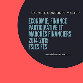 Exemple Concours d'accès au Master Economie Finance Participative et Marchés Financiers (Banques et Marchés Financiers) 2014-2015 - Fsjes Fès