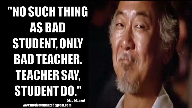 "Mr. Miyagi Inspirational Quotes For Wisdom: ""No such thing as bad student, only bad teacher. Teacher say, student do."""