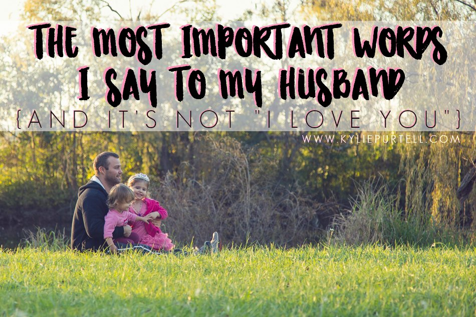The Most Important Words I Say To My Husband Love
