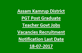 Assam Kamrup District PGT Post Graduate Teacher Govt Jobs Vacancies Recruitment Notification Last Date 18-07-2017