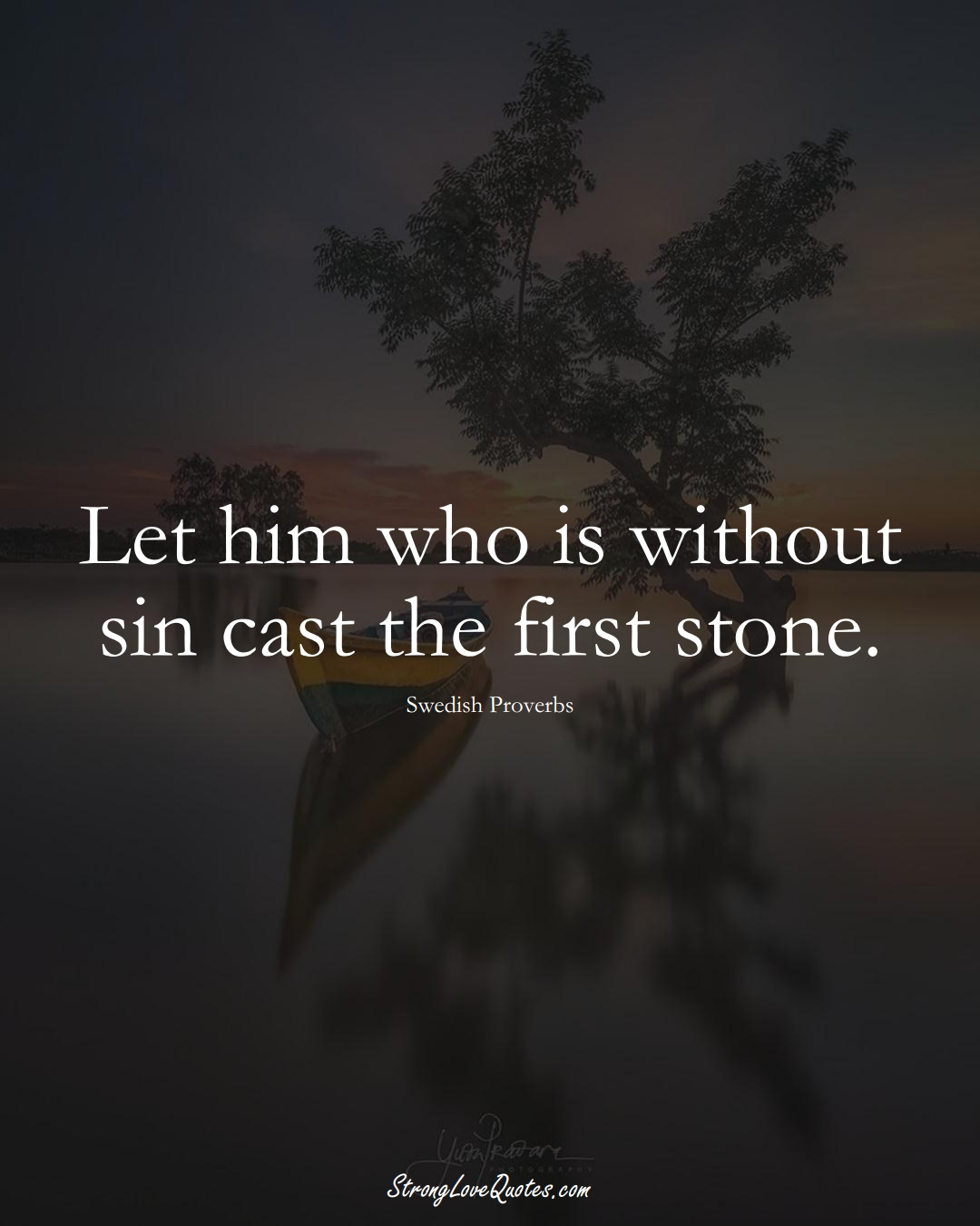 Let him who is without sin cast the first stone. (Swedish Sayings);  #EuropeanSayings