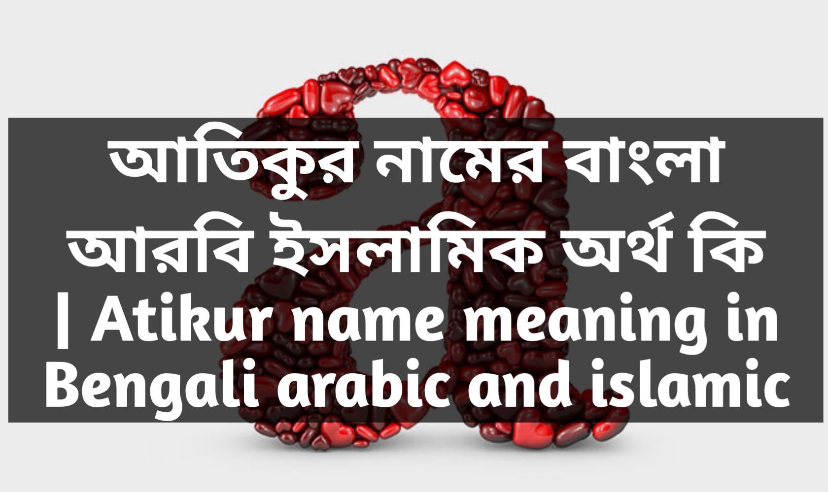 atikur name meaning in Bengali, আতিকুর নামের অর্থ কি, আতিকুর নামের বাংলা অর্থ কি, আতিকুর নামের ইসলামিক অর্থ কি,