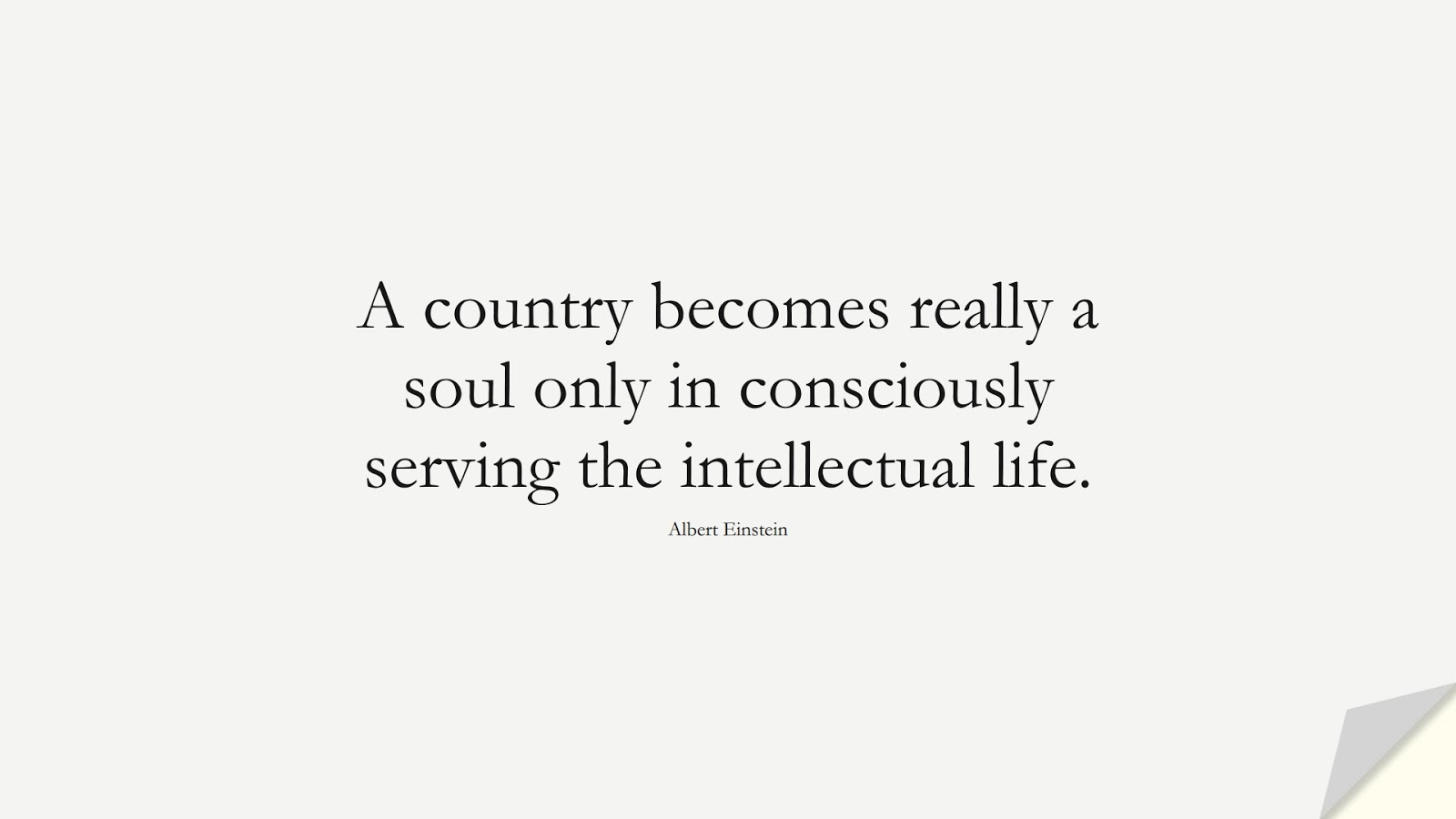 A country becomes really a soul only in consciously serving the intellectual life. (Albert Einstein);  #AlbertEnsteinQuotes
