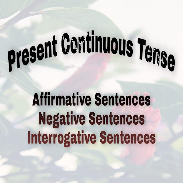Present Continuous Tense: Affirmative, Negative & Interrogative Sentences