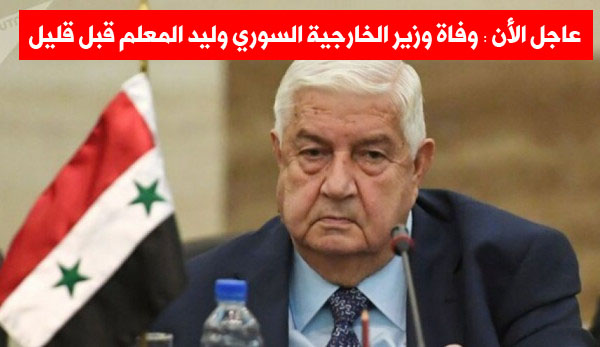 عاجل الأن.. وفاة وزير الخارجية السوري وليد المعلم اليوم الإثنين 16/11/2020