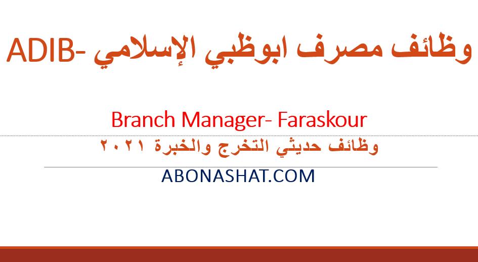 وظائف بنك ابوظبي الاسلامي  ADIB 2021    اعلن مصرف ابوظبي الاسلامي عن احتياجة لوظيفة مدير فرع Branch Manager- Faraskour  وظائف حديثي التخرج والخبرة  2021