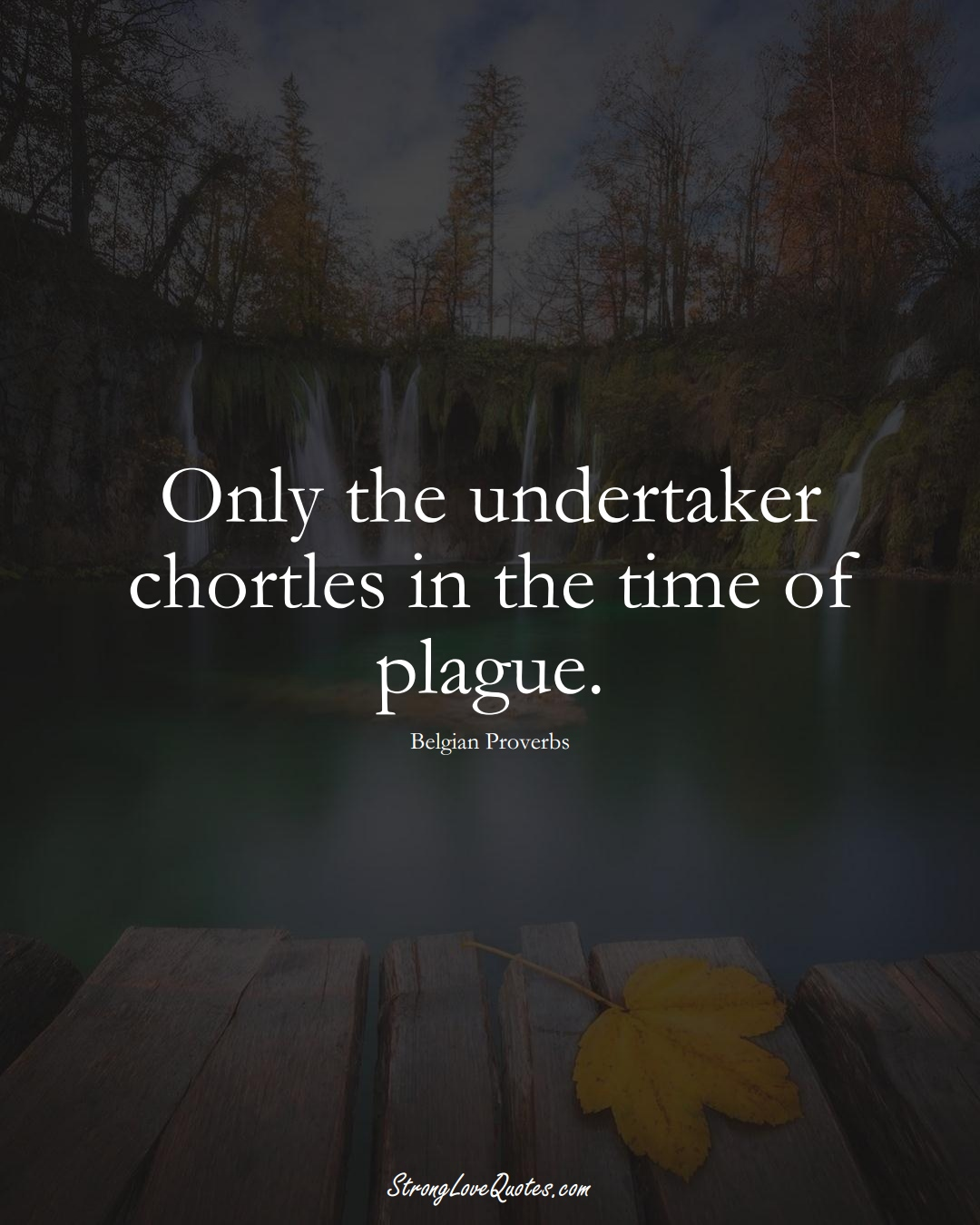 Only the undertaker chortles in the time of plague. (Belgian Sayings);  #EuropeanSayings
