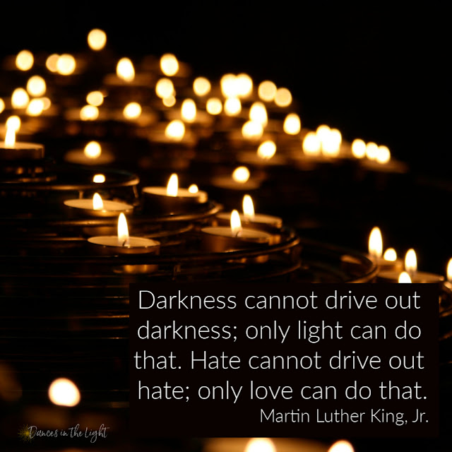 Darkness cannot drive out darkness; only light can do that. Hate cannot drive out hate; only love can do that. Martin Luther King, Jr.