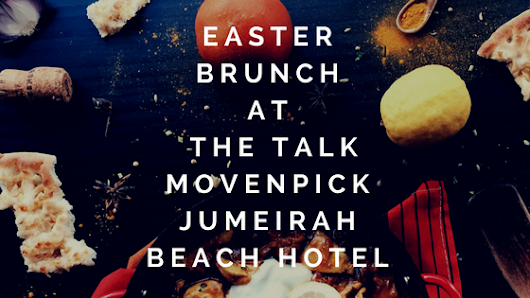 Easter Brunch at The Talk Movenpick Jumeirah Beach Hotel
