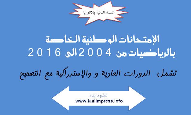 جميع الإمتحانات الوطنية للسنة الثانية باكالوريا الخاصة بالرياضيات من 2004 الى 2016 مع التصحيح