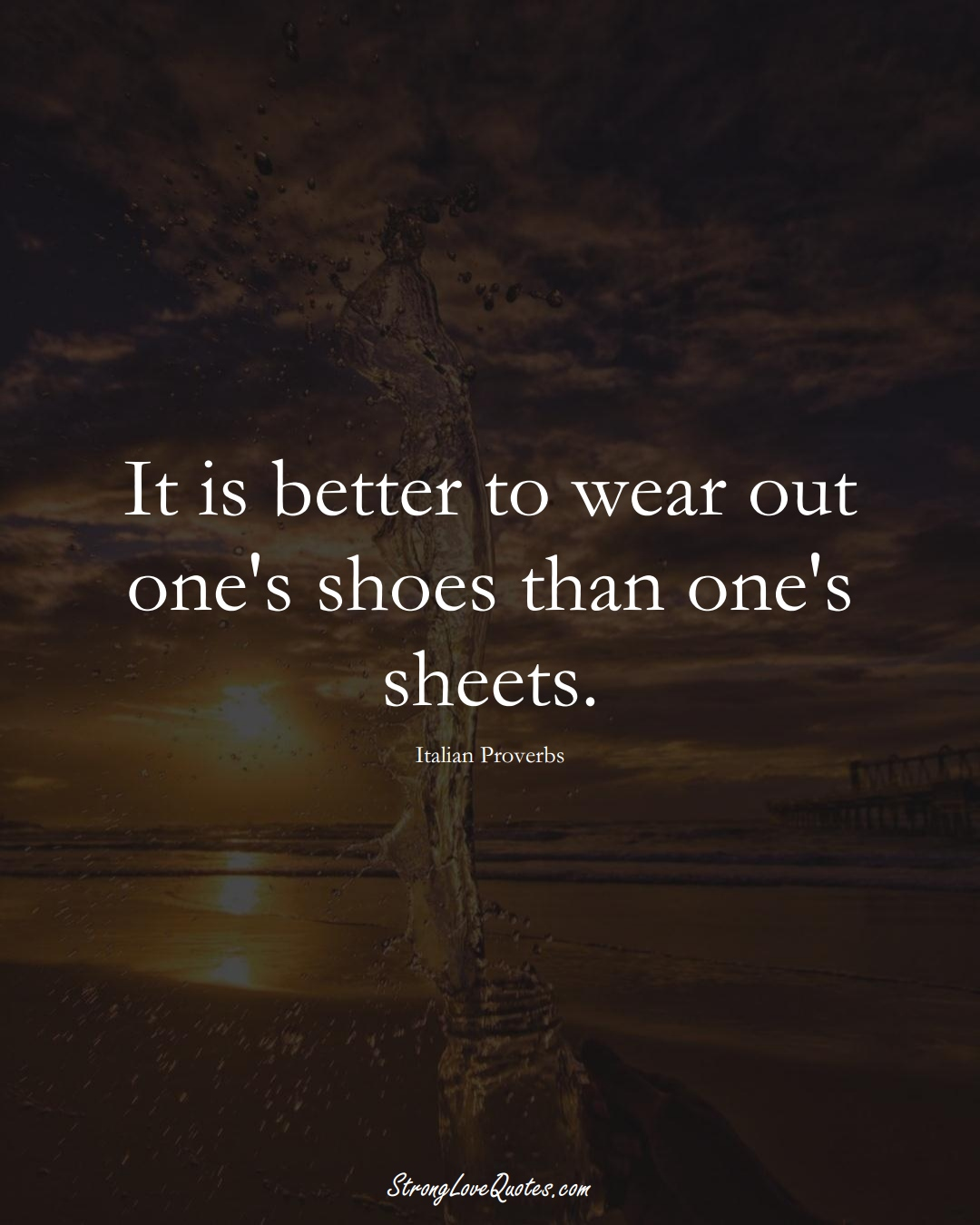 It is better to wear out one's shoes than one's sheets. (Italian Sayings);  #EuropeanSayings