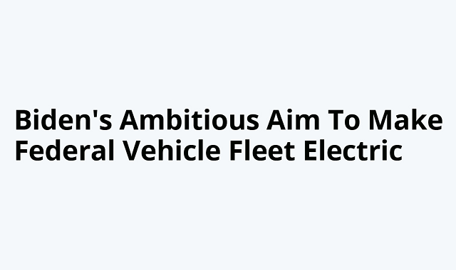 President Biden ambition to bring Electric vehicles for the federal Vehicle Fleet