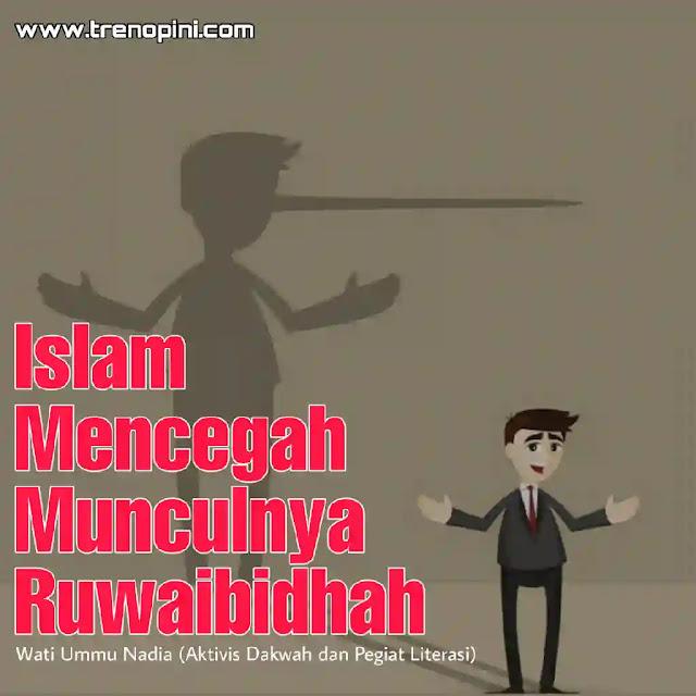 "Dari Abu Hurairah ra berkata, Rasulullah saw bersabda: ""Akan datang tahun-tahun penuh dengan kedustaan yang menimpa manusia, pendusta dipercaya, orang yang jujur didustakan, amanat diberikan kepada pengkhianat, orang yang jujur dikhianati, dan Ruwaibidhah turut bicara."" Lalu beliau ditanya, ""Apakah al-ruwaibidhah itu?"" Beliau menjawab,""Orang-orang bodoh yang mengurusi urusan perkara umum (HR Ibnu Majah)."