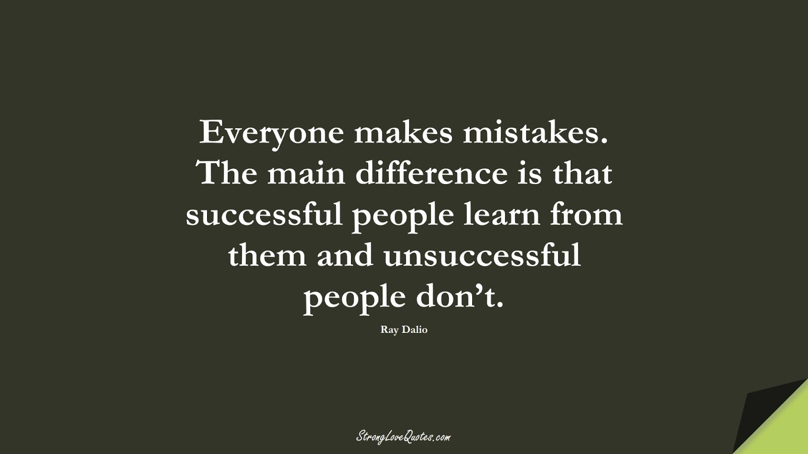 Everyone makes mistakes. The main difference is that successful people learn from them and unsuccessful people don't. (Ray Dalio);  #LearningQuotes