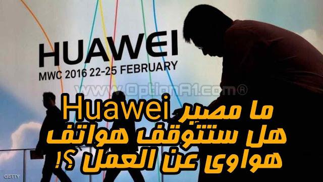 مصير ملاك هواتف هواوي Huawei هل ستتوقف هواتف هواوى عن العمل وهل لدى هواوى نظام تشغيل خاص للهواتف القادمه ؟