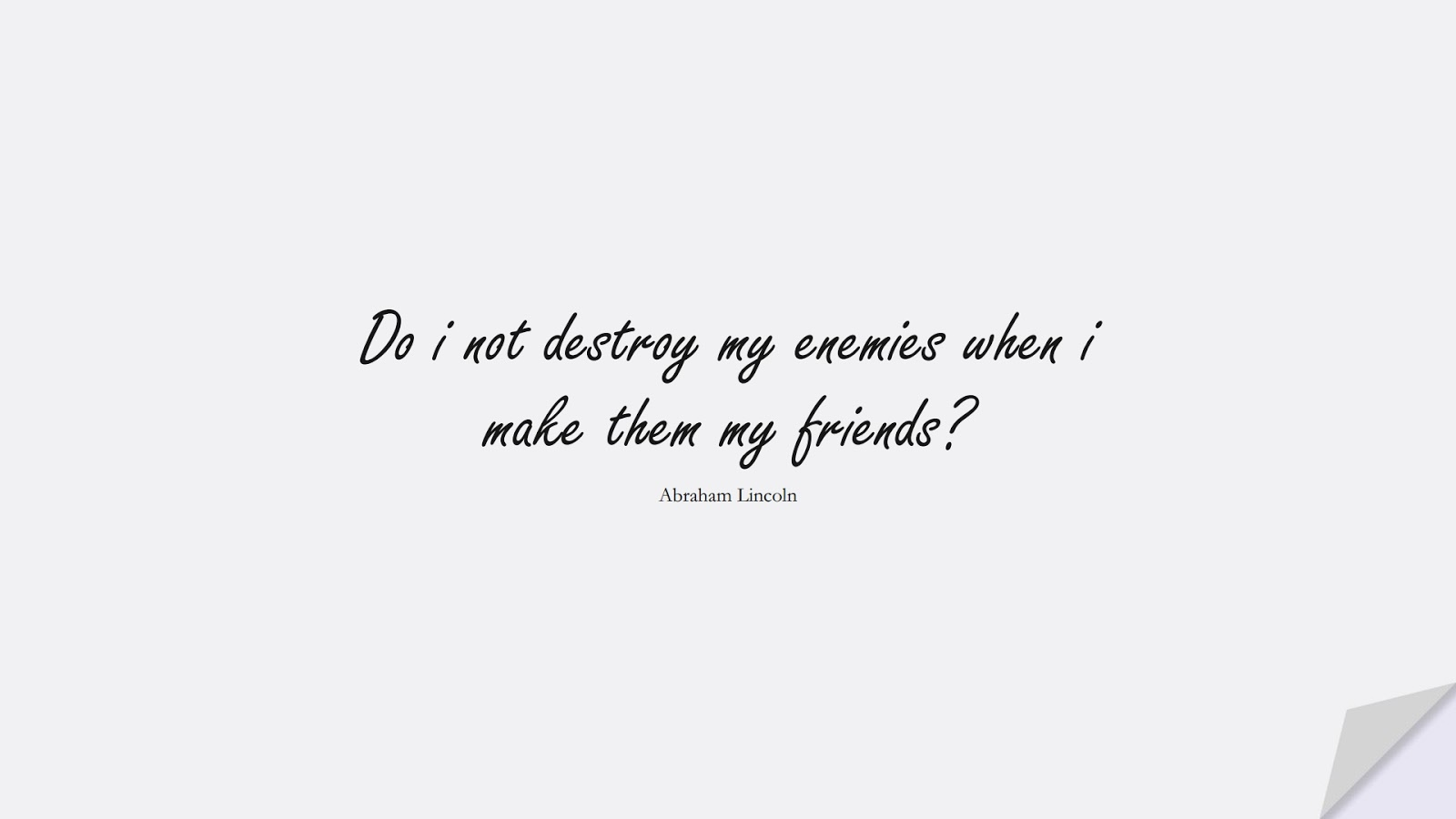 Do i not destroy my enemies when i make them my friends? (Abraham Lincoln);  #FriendshipQuotes