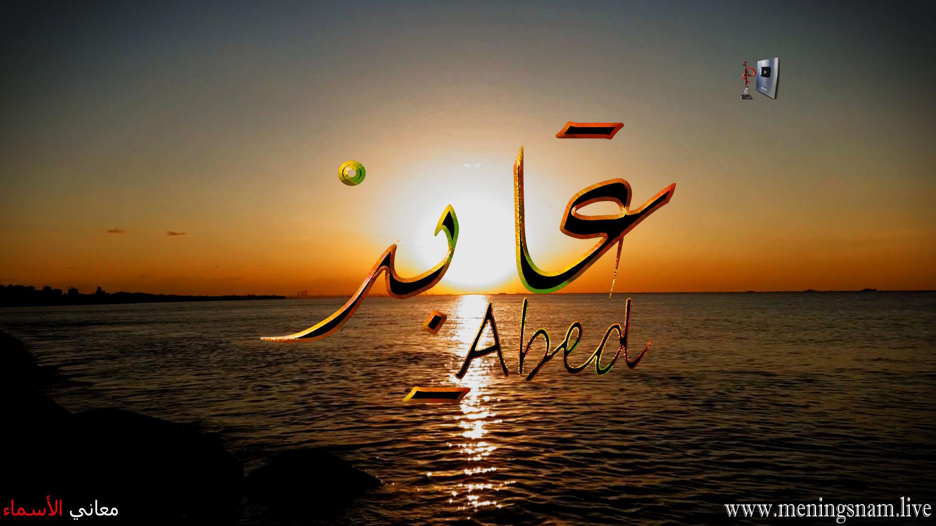 معنى اسم عابد وصفات حامل هذا الاسم Abed معاني الأسماء ومعاني الكلمات وتفسير القرآن الكريم