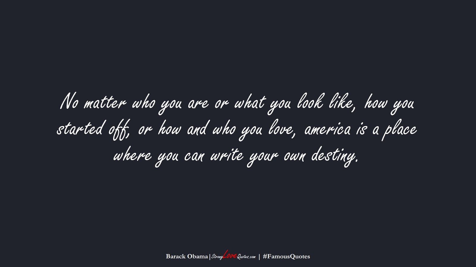 No matter who you are or what you look like, how you started off, or how and who you love, america is a place where you can write your own destiny. (Barack Obama);  #FamousQuotes