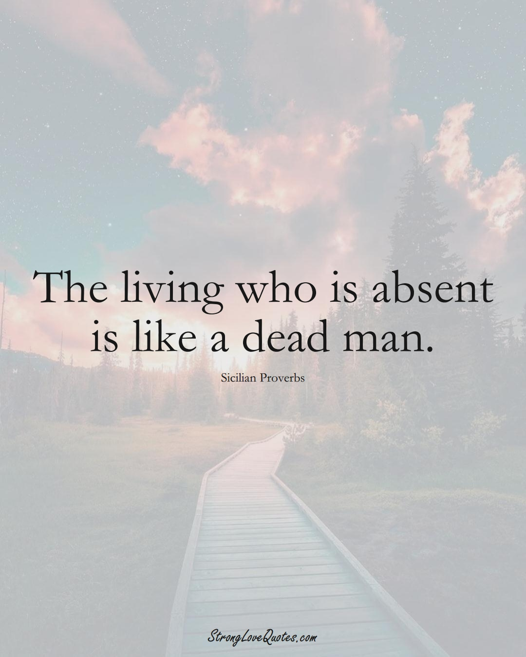 The living who is absent is like a dead man. (Sicilian Sayings);  #EuropeanSayings