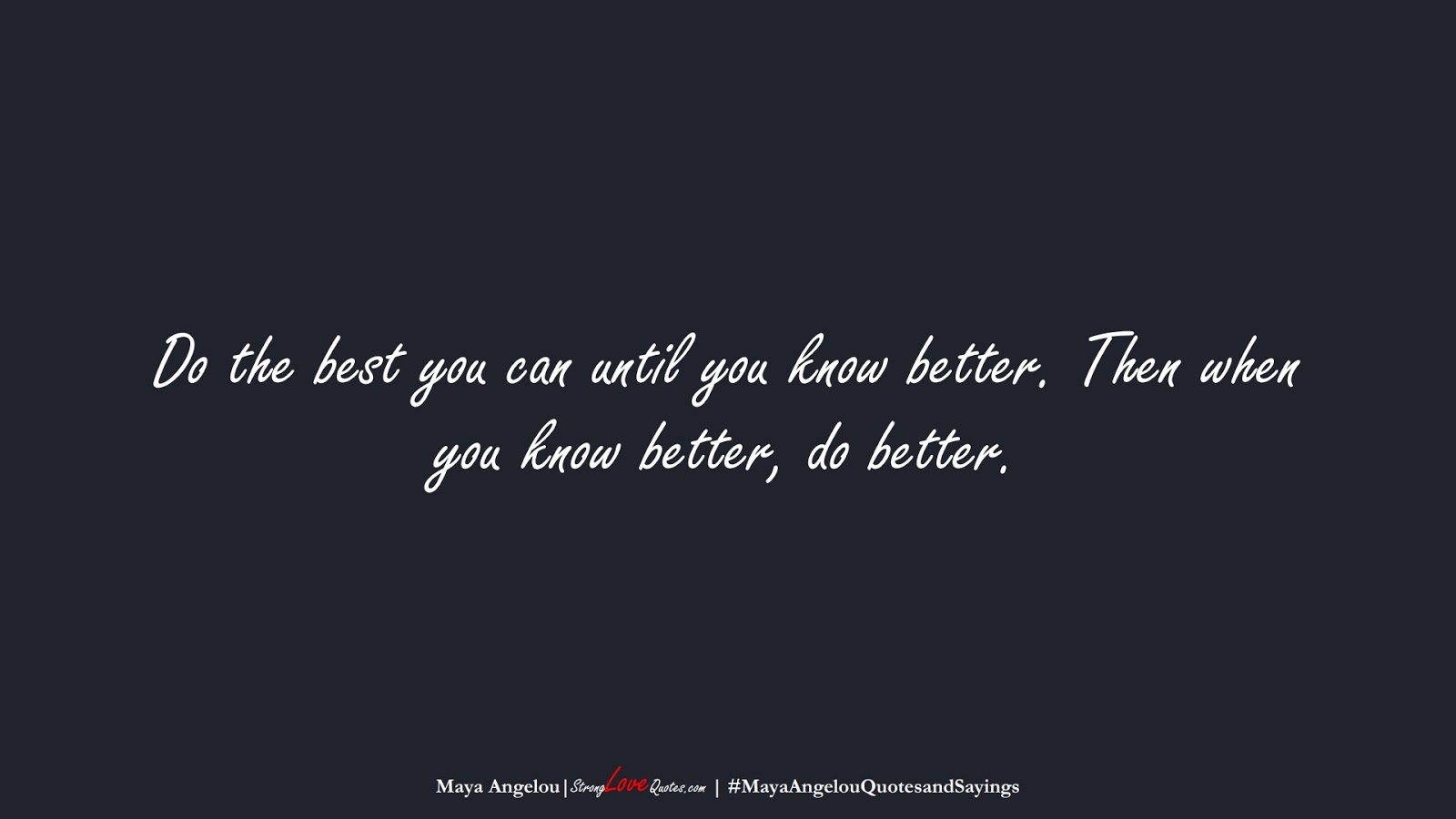 Do the best you can until you know better. Then when you know better, do better. (Maya Angelou);  #MayaAngelouQuotesandSayings