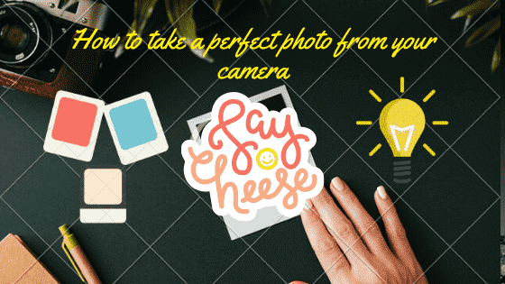 How to take a perfect photo from your camera?