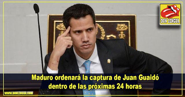 Maduro ordenará la captura de Juan Guaidó dentro de las próximas 24 horas