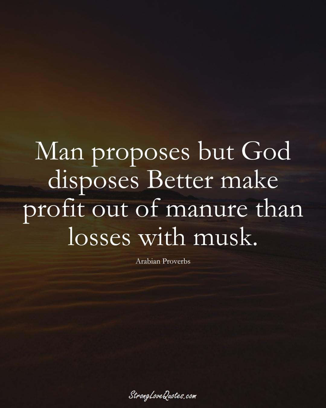 Man proposes but God disposes Better make profit out of manure than losses with musk. (Arabian Sayings);  #aVarietyofCulturesSayings