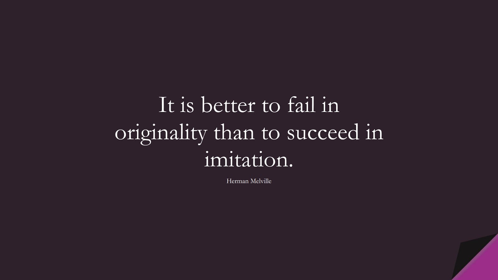 It is better to fail in originality than to succeed in imitation. (Herman Melville);  #ShortQuotes