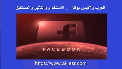 العرب وفيس بوك .. الاستخدام والتأثير والمستقبل