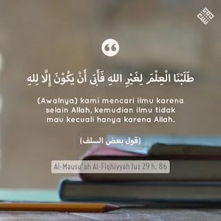 (Awalnya) kami mencari ilmu karena selain Allah, kemudian ilmu tidak mau kecuali hanya karena Allah.